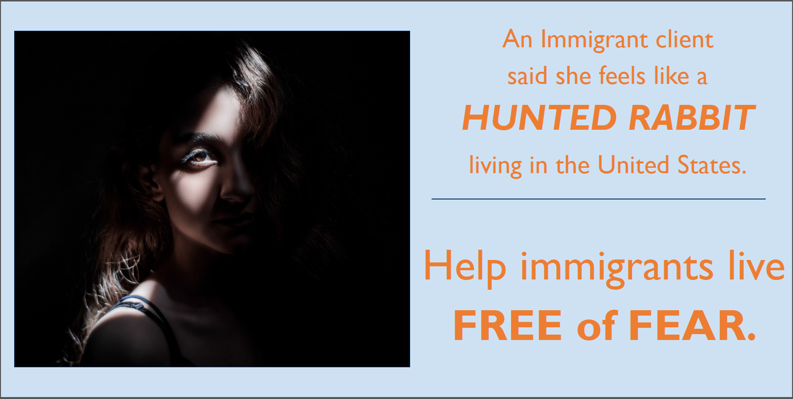 "photo of person in dark with light slanting across face diagonally next to text reading ""An immigrant client says she feels like a HUNTED RABBIT living in the United States. Help immigrants live FREE of FEAR"" in orange text"