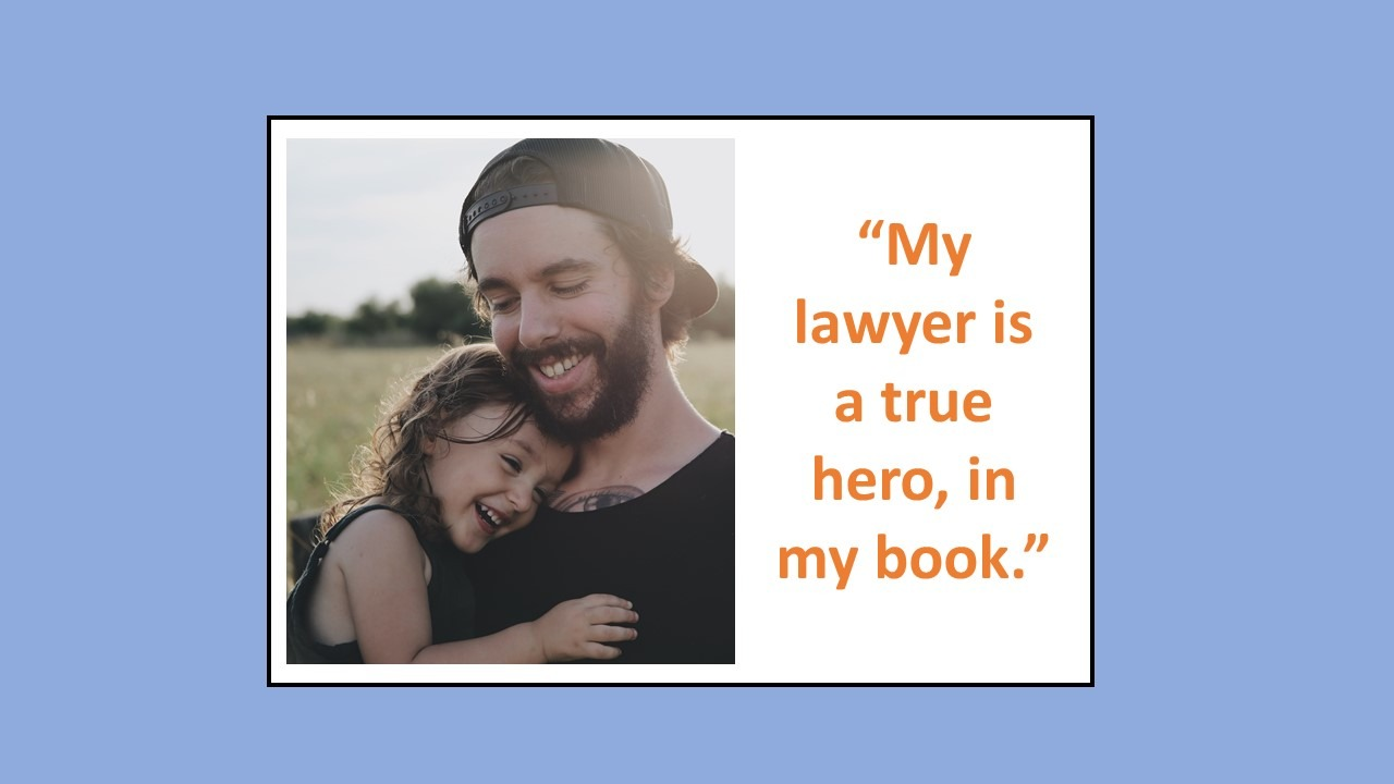"Blue rectangle behind a white rectangle containing a photo of a man holding a girl both smiling to the left of orange text that reads ""My lawyer is a true hero, in my book."""