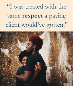 "light orange text box with blue text reading ""I was treated with the same respect a paying client would have gotten."" above a photo of an adult hugging a smiling child in front of a stone wall"